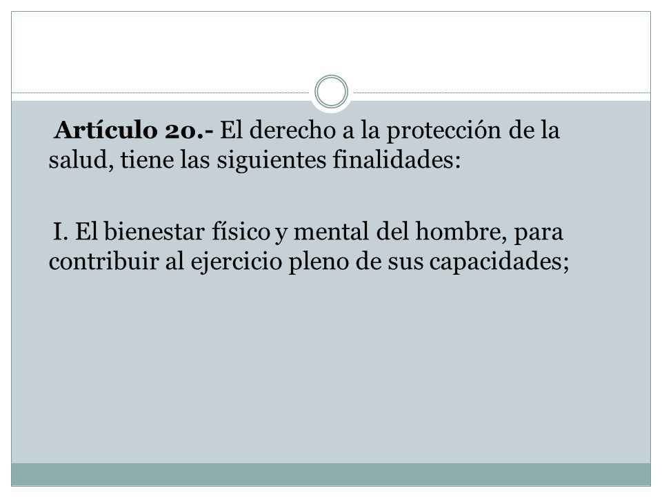 Artículo 2o.- El derecho a la protección de la salud, tiene las siguientes finalidades: I. El bienestar físico y mental del hombre, para contribuir al