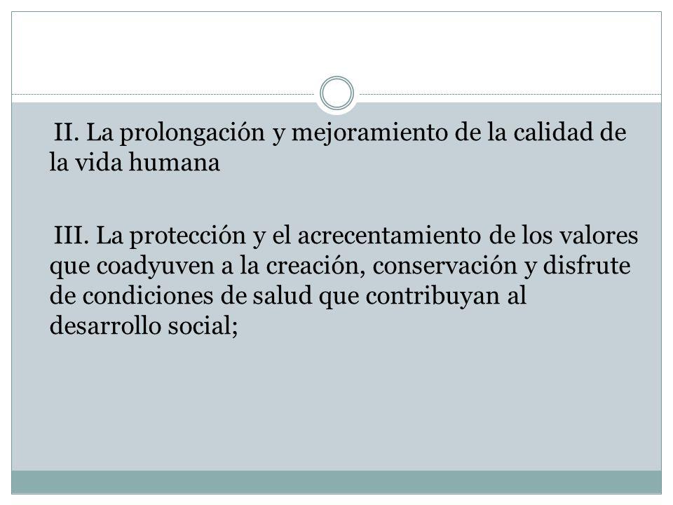 II. La prolongación y mejoramiento de la calidad de la vida humana III. La protección y el acrecentamiento de los valores que coadyuven a la creación,