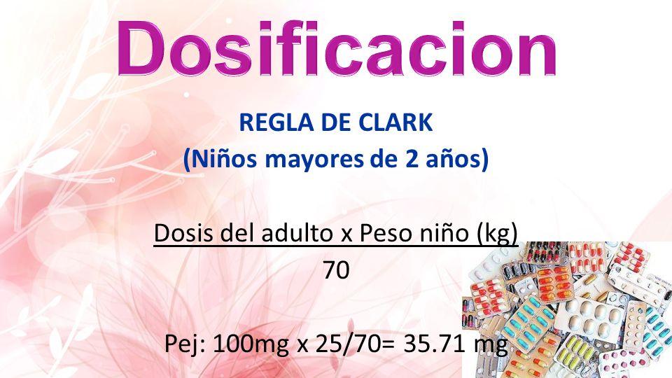 REGLA DE CLARK (Niños mayores de 2 años) Dosis del adulto x Peso niño (kg) 70 Pej: 100mg x 25/70= 35.71 mg