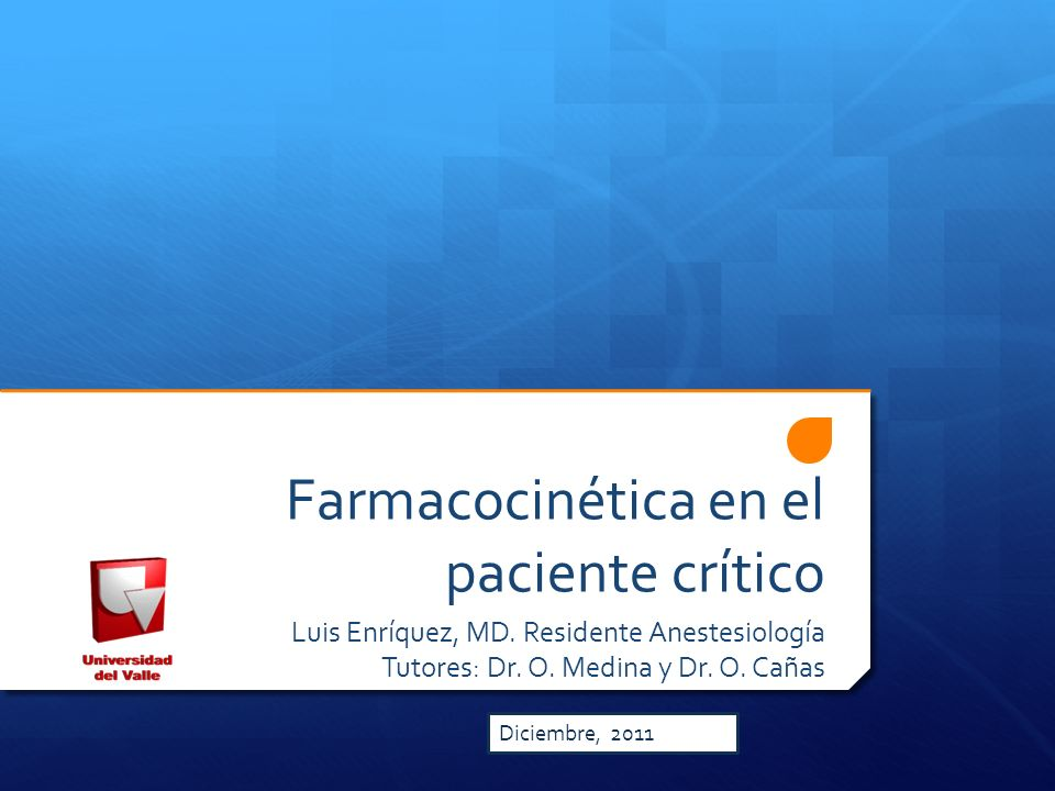 Farmacocinética en el paciente crítico Luis Enríquez, MD. Residente Anestesiología Tutores: Dr. O. Medina y Dr. O. Cañas Diciembre, 2011