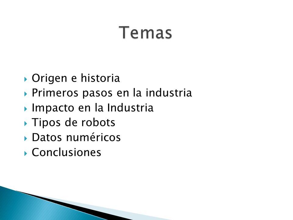 Origen e historia Primeros pasos en la industria Impacto en la Industria Tipos de robots Datos numéricos Conclusiones
