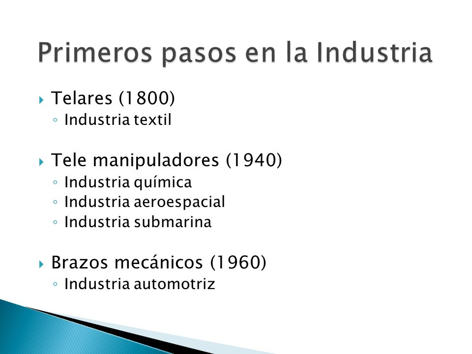 Telares (1800) Industria textil Tele manipuladores (1940) Industria química Industria aeroespacial Industria submarina Brazos mecánicos (1960) Industr