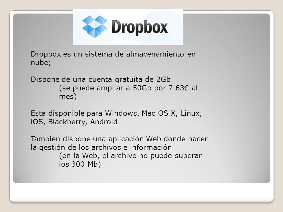 Dropbox es un sistema de almacenamiento en nube; Dispone de una cuenta gratuita de 2Gb (se puede ampliar a 50Gb por 7.63 al mes) Esta disponible para Windows, Mac OS X, Linux, iOS, Blackberry, Android También dispone una aplicación Web donde hacer la gestión de los archivos e información (en la Web, el archivo no puede superar los 300 Mb)
