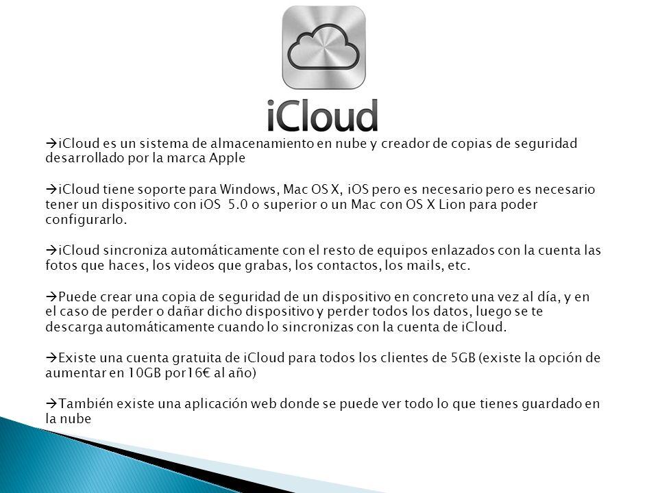 iCloud es un sistema de almacenamiento en nube y creador de copias de seguridad desarrollado por la marca Apple iCloud tiene soporte para Windows, Mac OS X, iOS pero es necesario pero es necesario tener un dispositivo con iOS 5.0 o superior o un Mac con OS X Lion para poder configurarlo.
