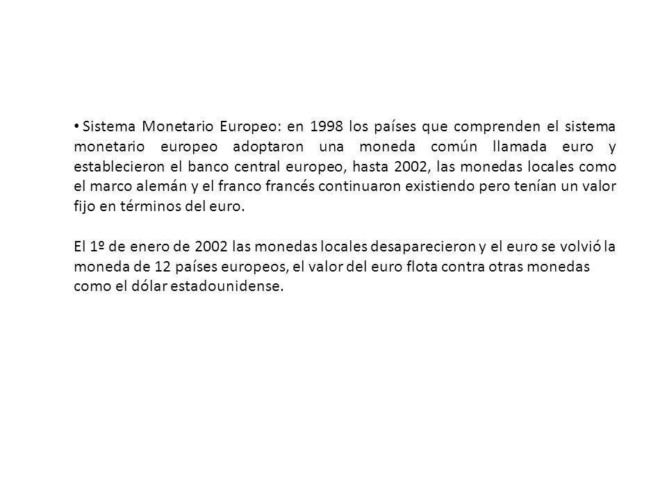 Sistema Monetario Europeo: en 1998 los países que comprenden el sistema monetario europeo adoptaron una moneda común llamada euro y establecieron el banco central europeo, hasta 2002, las monedas locales como el marco alemán y el franco francés continuaron existiendo pero tenían un valor fijo en términos del euro.