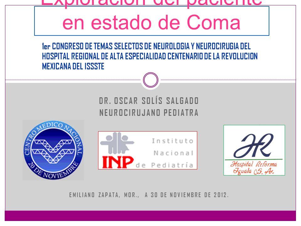 DR. OSCAR SOLÍS SALGADO NEUROCIRUJANO PEDIATRA EMILIANO ZAPATA, MOR., A 30 DE NOVIEMBRE DE 2012. Exploración del paciente en estado de Coma 1er CONGRE