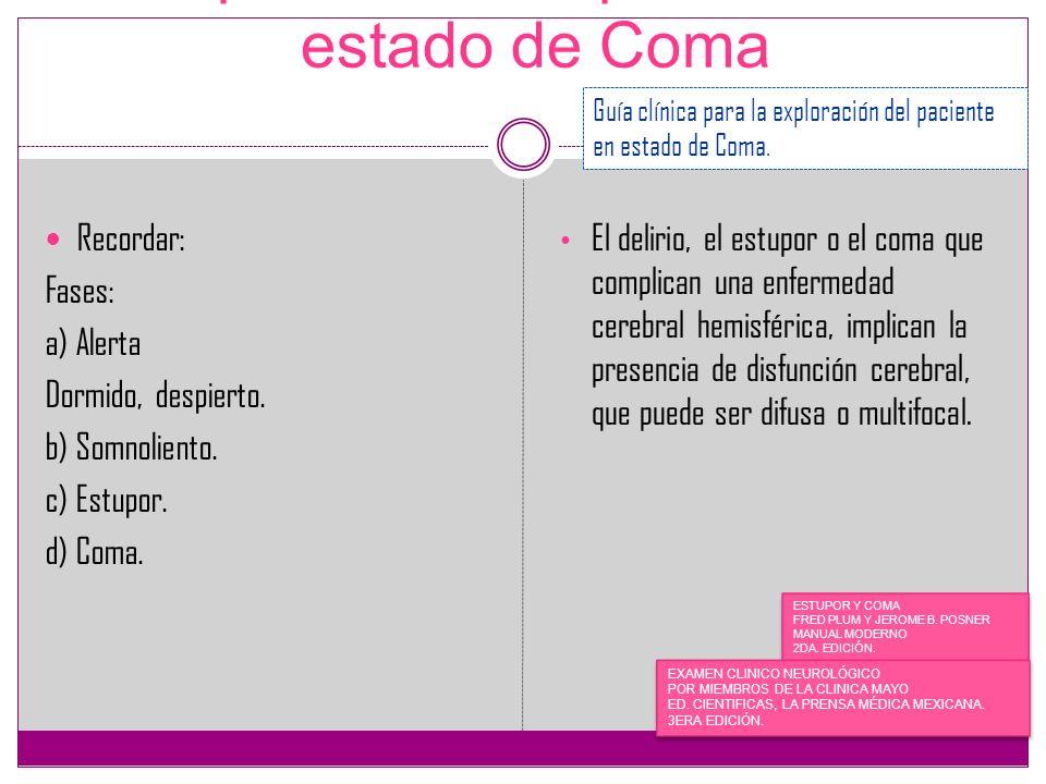 Exploración del paciente en estado de Coma Recordar: Fases: a) Alerta Dormido, despierto. b) Somnoliento. c) Estupor. d) Coma. El delirio, el estupor