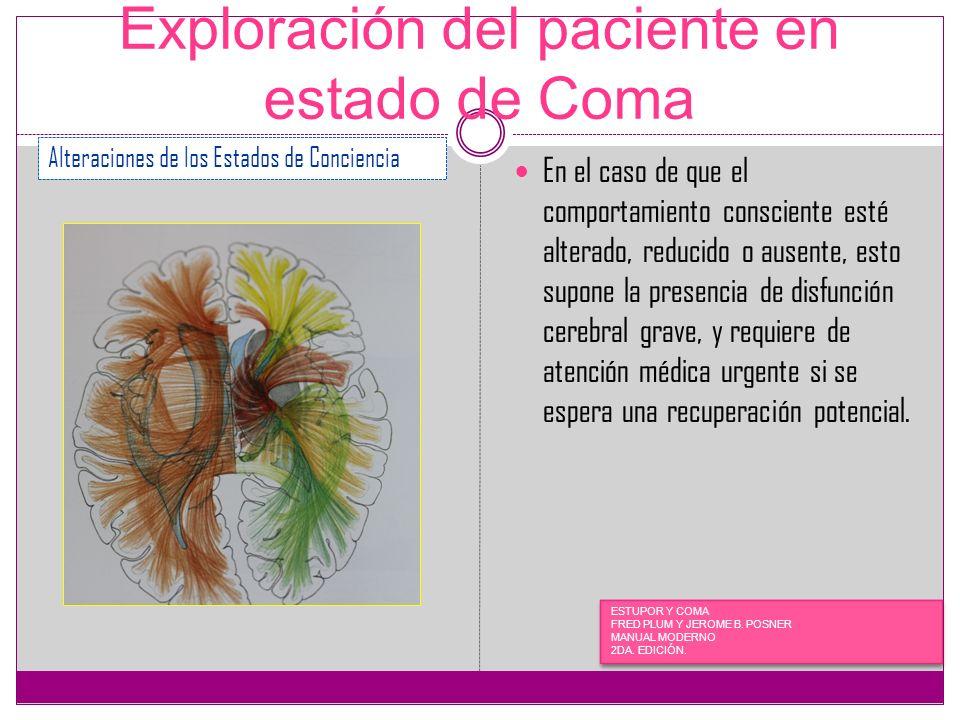 Exploración del paciente en estado de Coma En el caso de que el comportamiento consciente esté alterado, reducido o ausente, esto supone la presencia