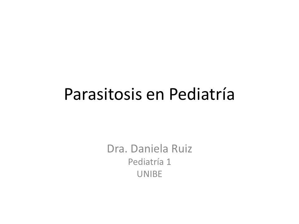Parasitosis en Pediatría Dra. Daniela Ruiz Pediatría 1 UNIBE