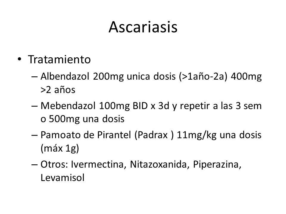 Ascariasis Tratamiento – Albendazol 200mg unica dosis (>1año-2a) 400mg >2 años – Mebendazol 100mg BID x 3d y repetir a las 3 sem o 500mg una dosis – P