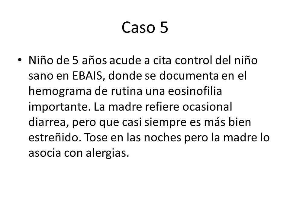 Caso 5 Niño de 5 años acude a cita control del niño sano en EBAIS, donde se documenta en el hemograma de rutina una eosinofilia importante. La madre r