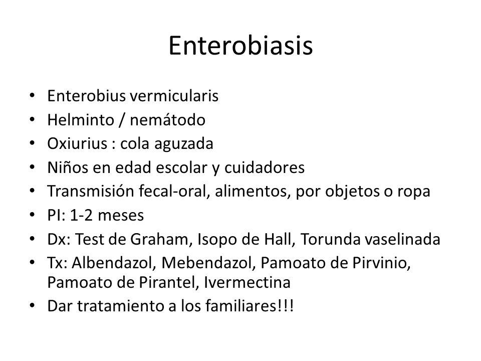 Enterobiasis Enterobius vermicularis Helminto / nemátodo Oxiurius : cola aguzada Niños en edad escolar y cuidadores Transmisión fecal-oral, alimentos,
