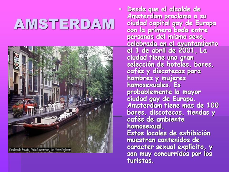 AMSTERDAM Desde que el alcalde de Amsterdam proclamo a su ciudad capital gay de Europa con la primera boda entre personas del mismo sexo, celebrada en el ayuntamiento el 1 de abril de 2001, La ciudad tiene una gran selección de hoteles, bares, cafés y discotecas para hombres y mujeres homosexuales.