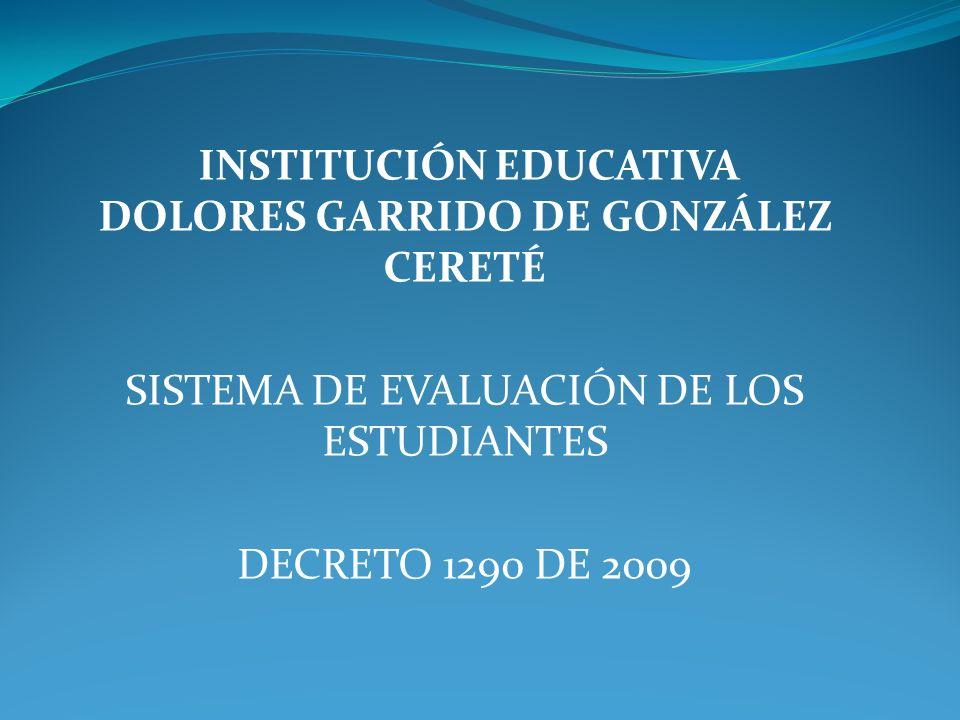 INSTITUCIÓN EDUCATIVA DOLORES GARRIDO DE GONZÁLEZ CERETÉ SISTEMA DE EVALUACIÓN DE LOS ESTUDIANTES DECRETO 1290 DE 2009