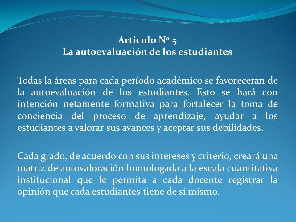 Artículo Nº 5 La autoevaluación de los estudiantes Todas la áreas para cada período académico se favorecerán de la autoevaluación de los estudiantes.