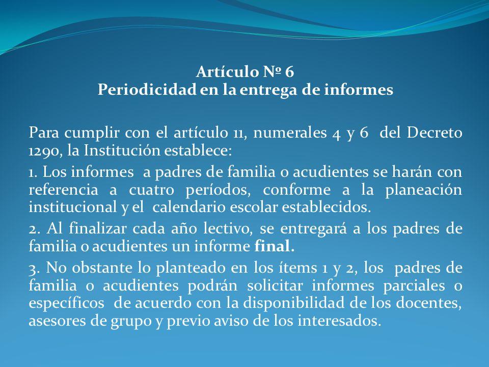 Artículo Nº 6 Periodicidad en la entrega de informes Para cumplir con el artículo 11, numerales 4 y 6 del Decreto 1290, la Institución establece: 1. L