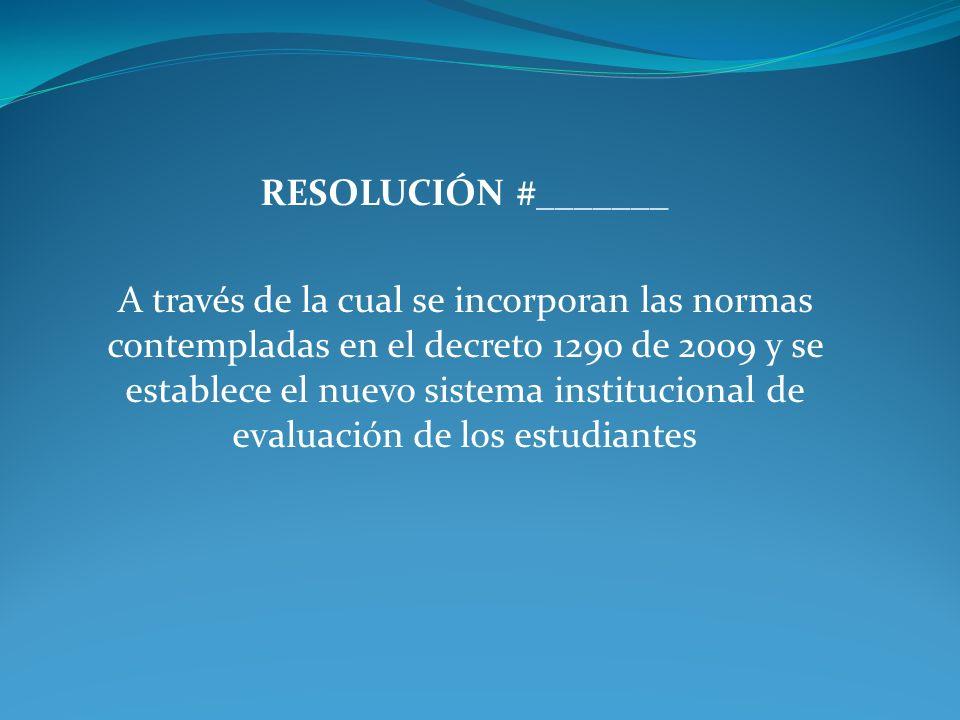 RESOLUCIÓN #_______ A través de la cual se incorporan las normas contempladas en el decreto 1290 de 2009 y se establece el nuevo sistema institucional