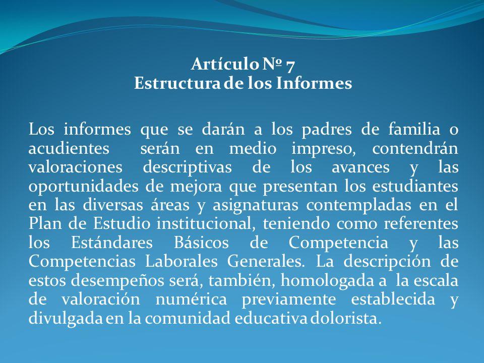 Artículo Nº 7 Estructura de los Informes Los informes que se darán a los padres de familia o acudientes serán en medio impreso, contendrán valoracione