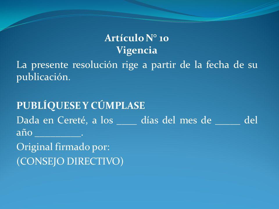 Artículo N° 10 Vigencia La presente resolución rige a partir de la fecha de su publicación. PUBLÍQUESE Y CÚMPLASE Dada en Cereté, a los ____ días del
