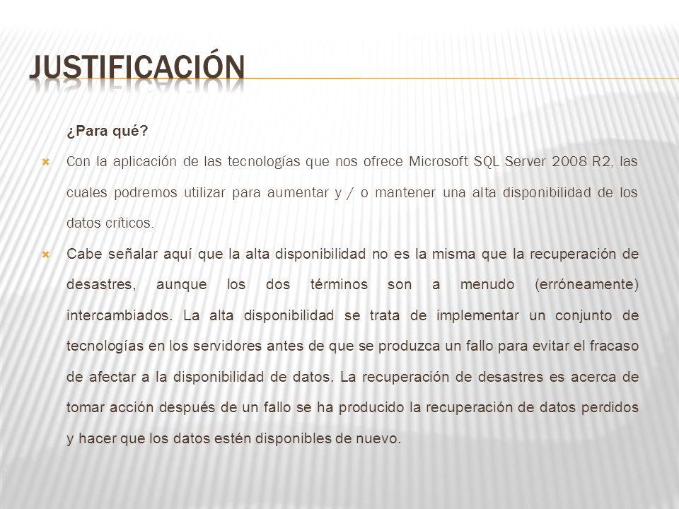 ¿Para qué? Con la aplicación de las tecnologías que nos ofrece Microsoft SQL Server 2008 R2, las cuales podremos utilizar para aumentar y / o mantener