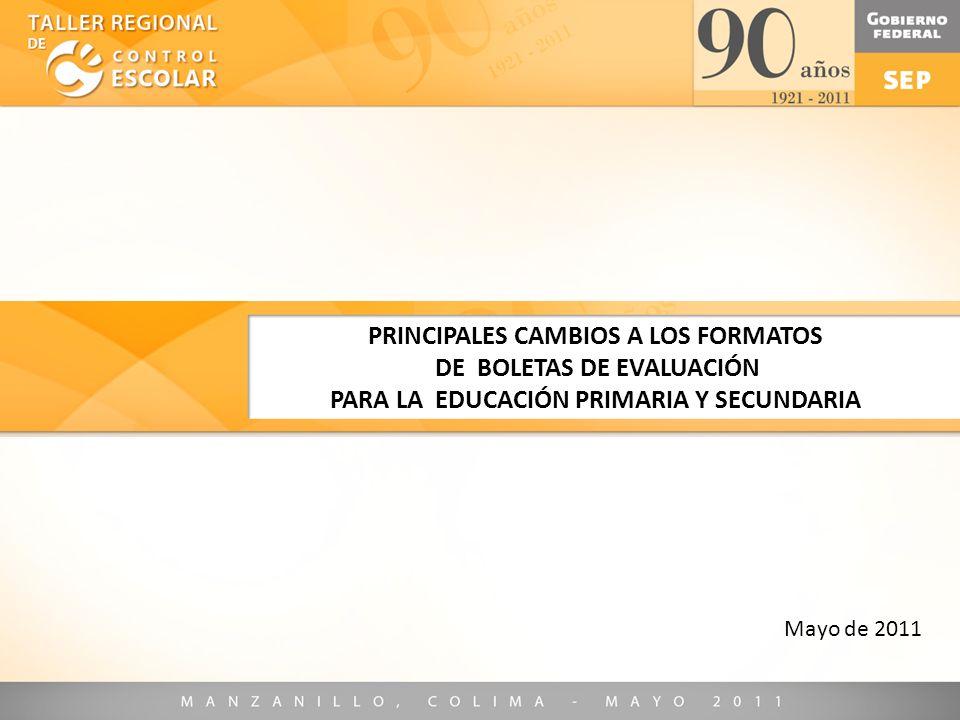 Mayo de 2011 PRINCIPALES CAMBIOS A LOS FORMATOS DE BOLETAS DE EVALUACIÓN PARA LA EDUCACIÓN PRIMARIA Y SECUNDARIA