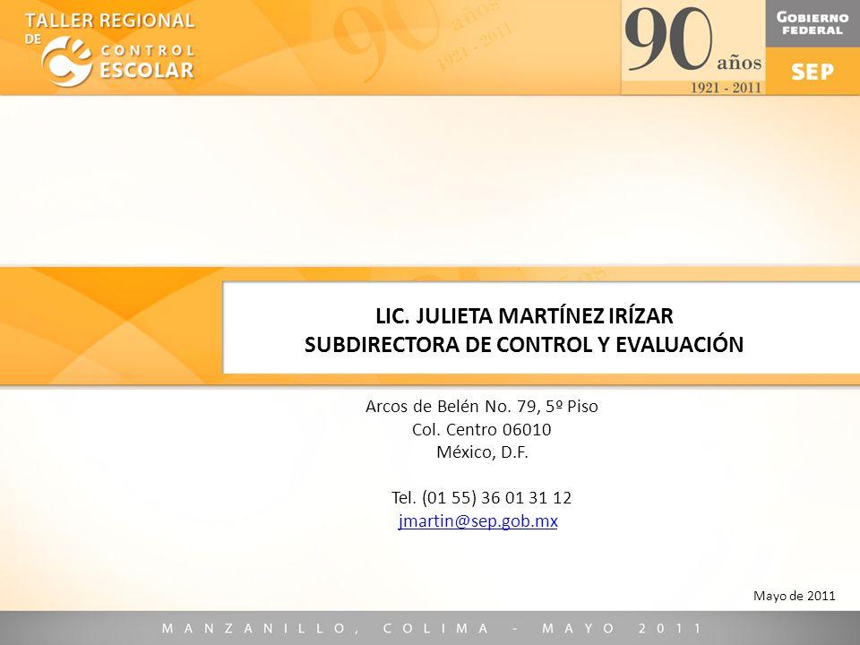 LIC. JULIETA MARTÍNEZ IRÍZAR SUBDIRECTORA DE CONTROL Y EVALUACIÓN Mayo de 2011 Arcos de Belén No. 79, 5º Piso Col. Centro 06010 México, D.F. Tel. (01