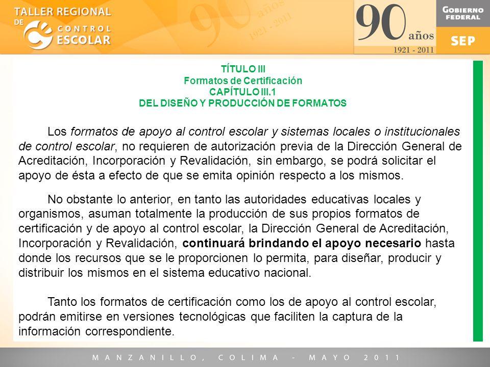 TÍTULO III Formatos de Certificación CAPÍTULO III.1 DEL DISEÑO Y PRODUCCIÓN DE FORMATOS Los formatos de apoyo al control escolar y sistemas locales o