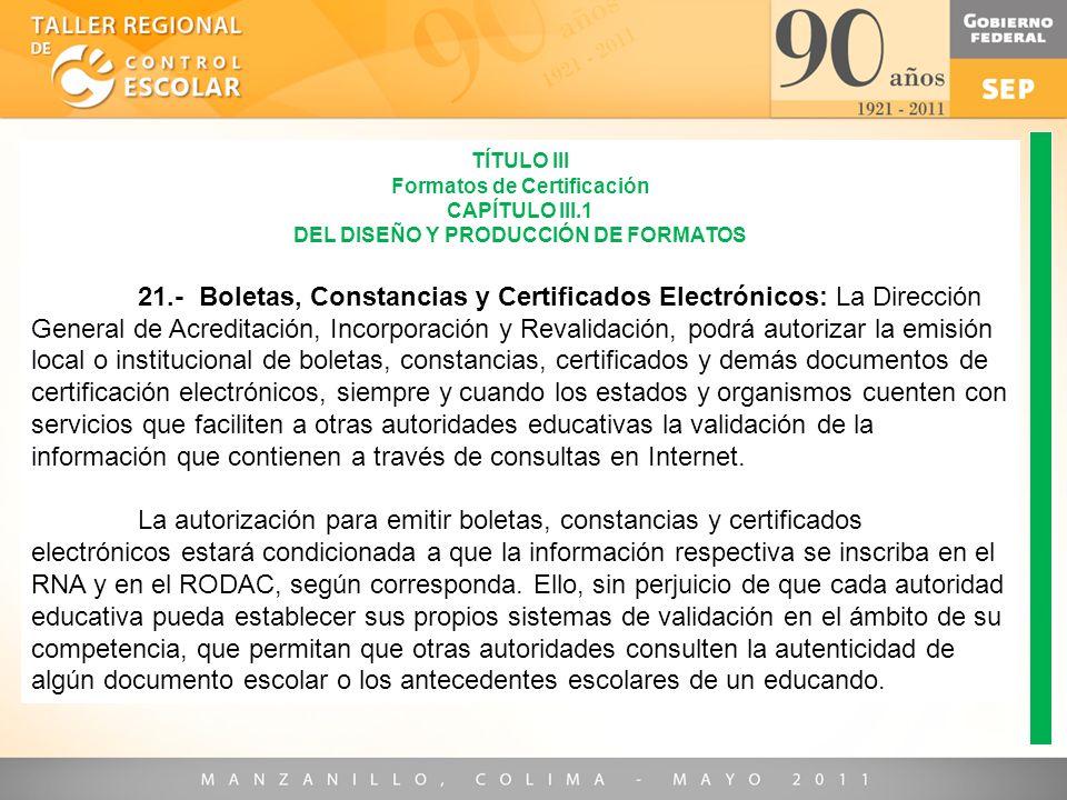 TÍTULO III Formatos de Certificación CAPÍTULO III.1 DEL DISEÑO Y PRODUCCIÓN DE FORMATOS 21.- Boletas, Constancias y Certificados Electrónicos: La Dire