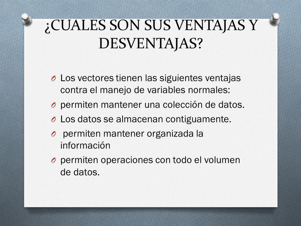 ¿CUALES SON SUS VENTAJAS Y DESVENTAJAS? O Los vectores tienen las siguientes ventajas contra el manejo de variables normales: O permiten mantener una