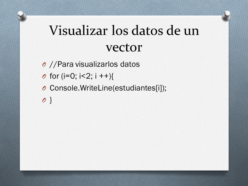 Visualizar los datos de un vector O //Para visualizarlos datos O for (i=0; i<2; i ++){ O Console.WriteLine(estudiantes[i]); O }