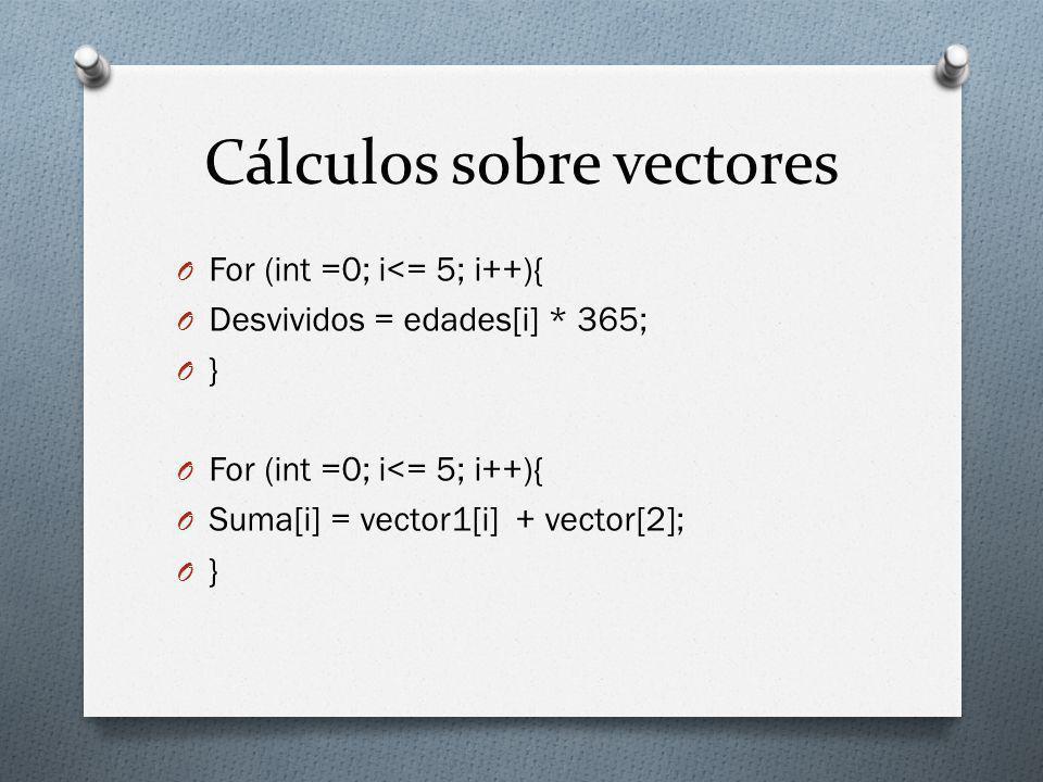 Cálculos sobre vectores O For (int =0; i<= 5; i++){ O Desvividos = edades[i] * 365; O } O For (int =0; i<= 5; i++){ O Suma[i] = vector1[i] + vector[2]