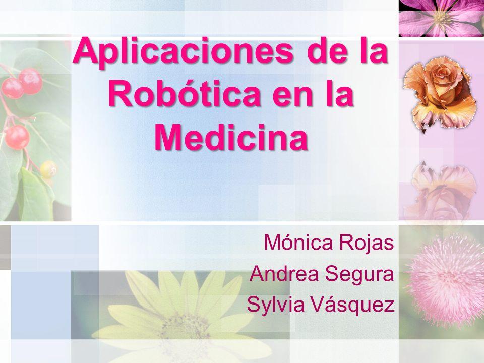 Aplicaciones de la Robótica en la Medicina Mónica Rojas Andrea Segura Sylvia Vásquez