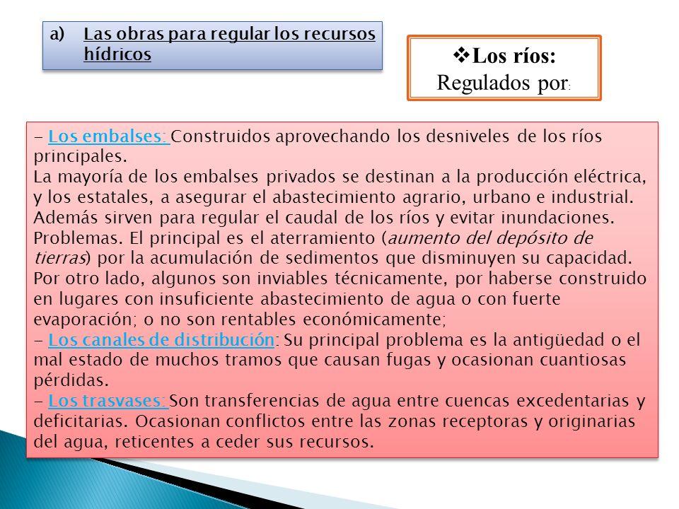 a)Las obras para regular los recursos hídricos Los ríos: Regulados por : - Los embalses: Construidos aprovechando los desniveles de los ríos principal