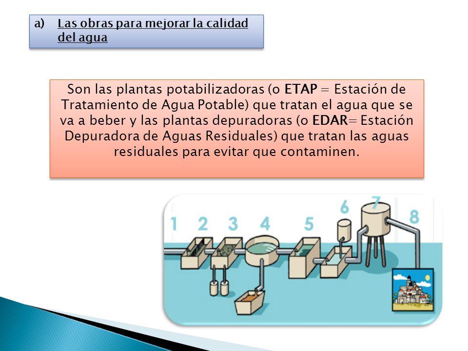 a)Las obras para mejorar la calidad del agua Son las plantas potabilizadoras (o ETAP = Estación de Tratamiento de Agua Potable) que tratan el agua que