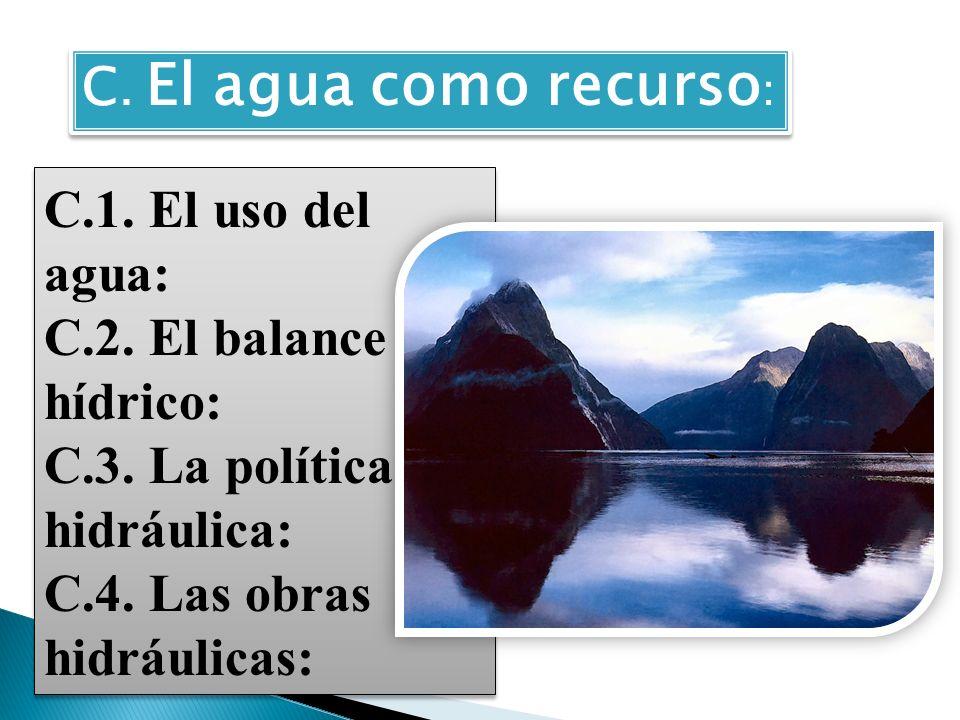 C. El agua como recurso : C.1. El uso del agua: C.2. El balance hídrico: C.3. La política hidráulica: C.4. Las obras hidráulicas: C.1. El uso del agua