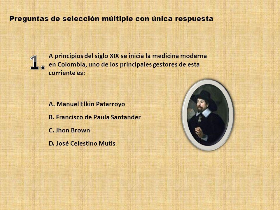 Preguntas de selección múltiple con única respuesta A principios del siglo XIX se inicia la medicina moderna en Colombia, uno de los principales gestores de esta corriente es: A.