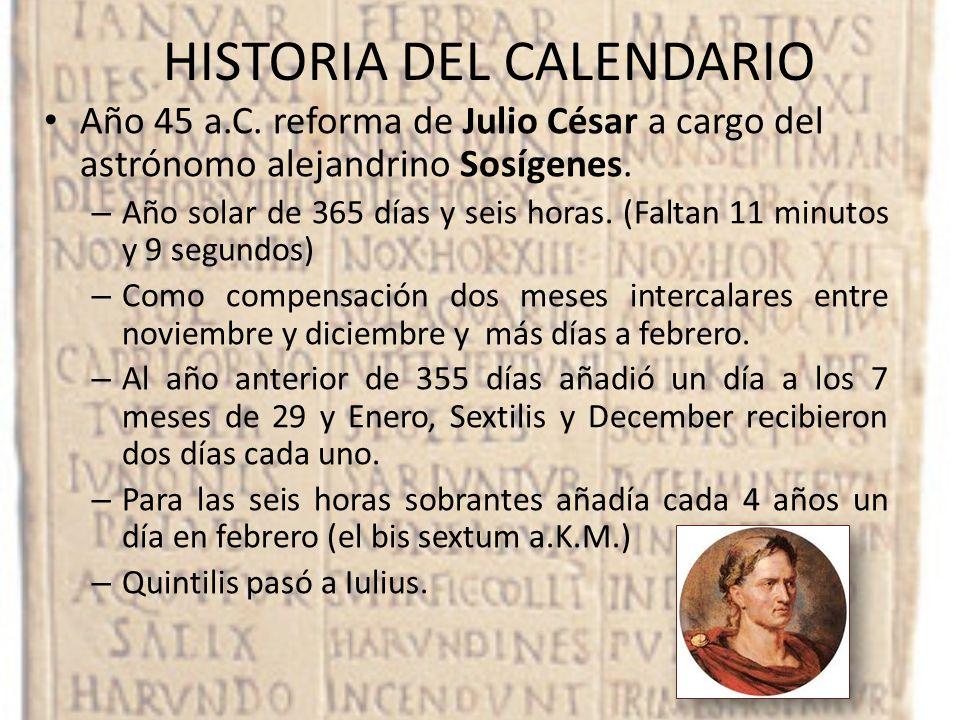 HISTORIA DEL CALENDARIO Año 45 a.C. reforma de Julio César a cargo del astrónomo alejandrino Sosígenes. – Año solar de 365 días y seis horas. (Faltan