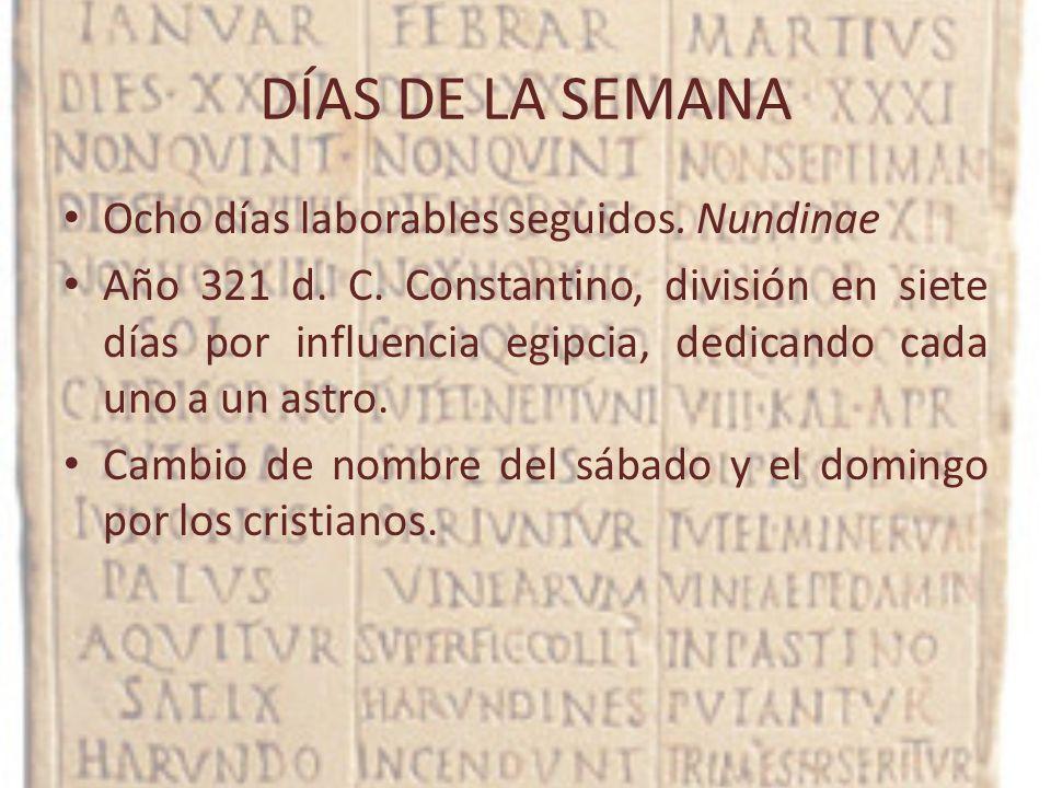 DÍAS DE LA SEMANA Ocho días laborables seguidos. Nundinae Año 321 d. C. Constantino, división en siete días por influencia egipcia, dedicando cada uno