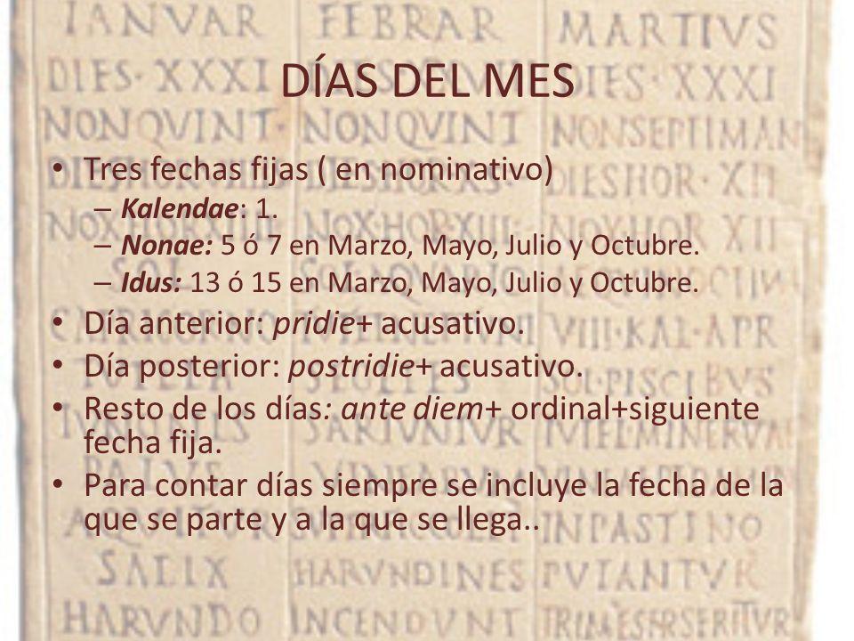 DÍAS DEL MES Tres fechas fijas ( en nominativo) – Kalendae: 1. – Nonae: 5 ó 7 en Marzo, Mayo, Julio y Octubre. – Idus: 13 ó 15 en Marzo, Mayo, Julio y