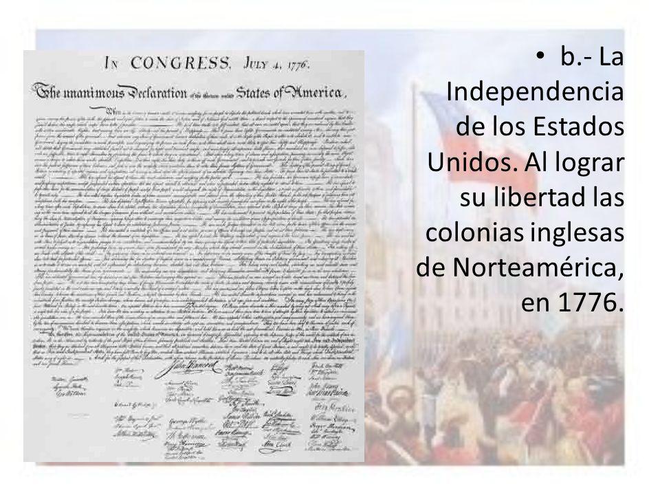 b.- La Independencia de los Estados Unidos. Al lograr su libertad las colonias inglesas de Norteamérica, en 1776.
