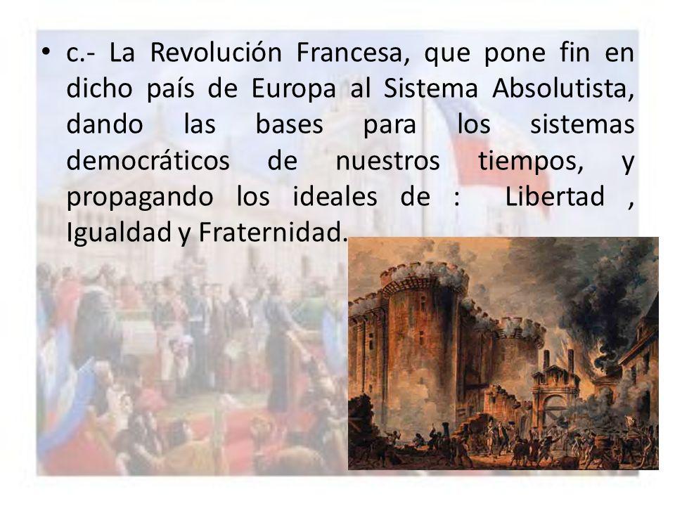 c.- La Revolución Francesa, que pone fin en dicho país de Europa al Sistema Absolutista, dando las bases para los sistemas democráticos de nuestros ti