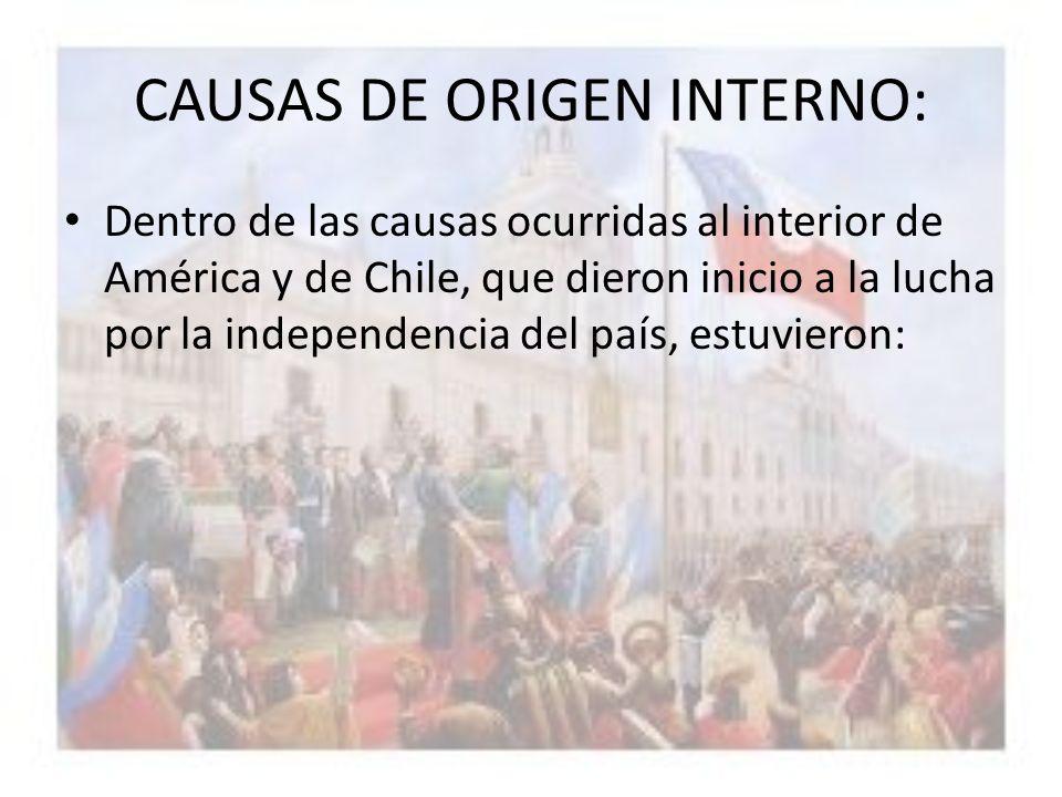 CAUSAS DE ORIGEN INTERNO: Dentro de las causas ocurridas al interior de América y de Chile, que dieron inicio a la lucha por la independencia del país
