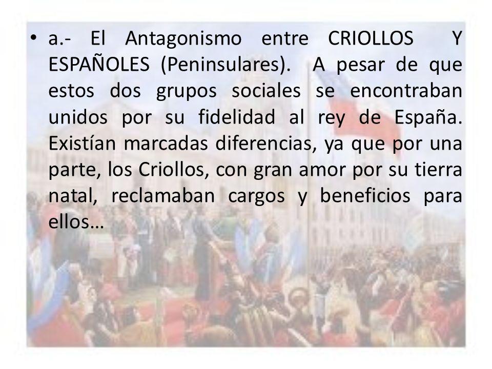 a.- El Antagonismo entre CRIOLLOS Y ESPAÑOLES (Peninsulares). A pesar de que estos dos grupos sociales se encontraban unidos por su fidelidad al rey d