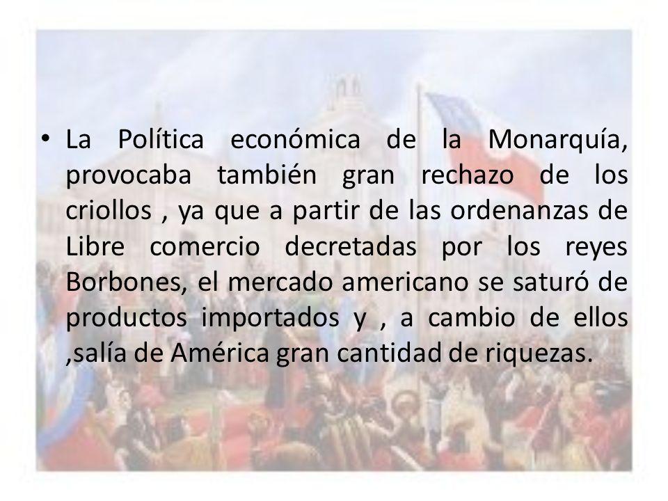 La Política económica de la Monarquía, provocaba también gran rechazo de los criollos, ya que a partir de las ordenanzas de Libre comercio decretadas