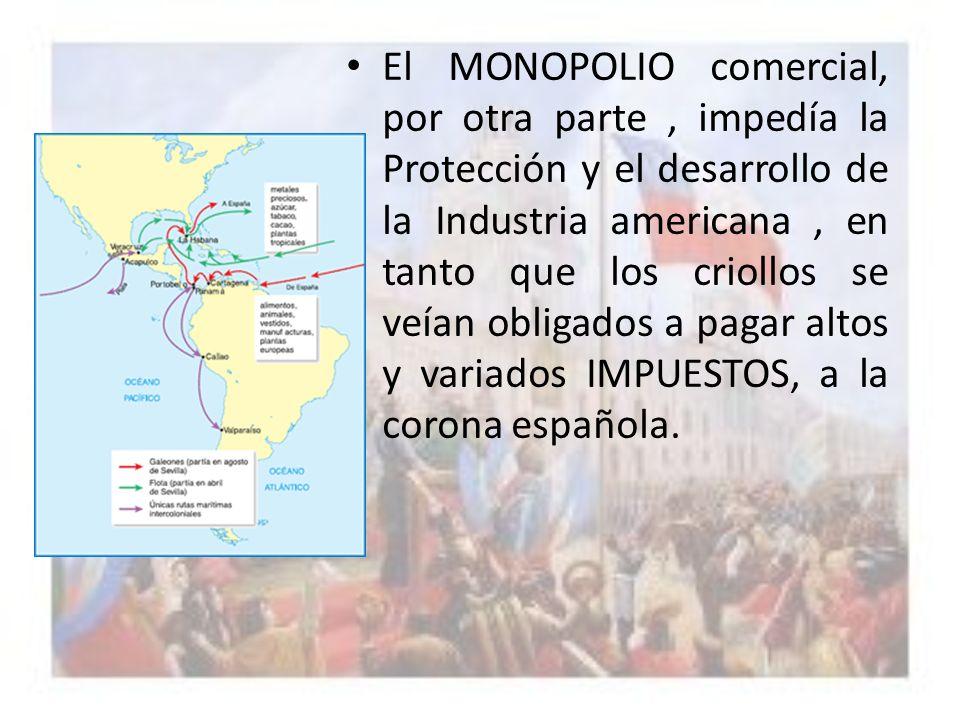 El MONOPOLIO comercial, por otra parte, impedía la Protección y el desarrollo de la Industria americana, en tanto que los criollos se veían obligados
