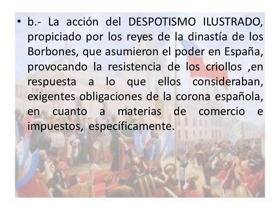 b.- La acción del DESPOTISMO ILUSTRADO, propiciado por los reyes de la dinastía de los Borbones, que asumieron el poder en España, provocando la resis