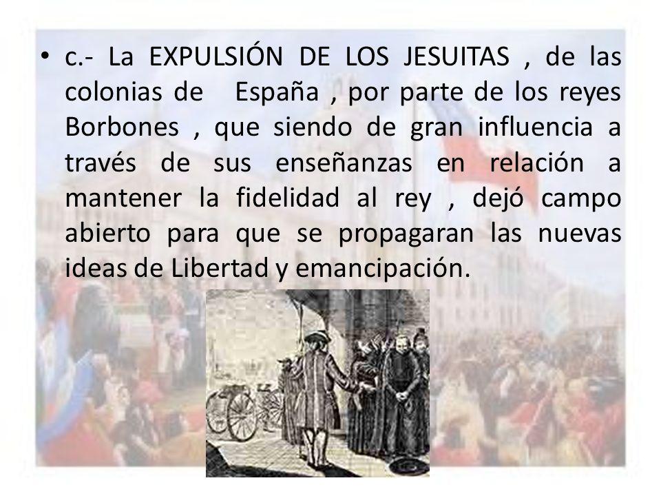 c.- La EXPULSIÓN DE LOS JESUITAS, de las colonias de España, por parte de los reyes Borbones, que siendo de gran influencia a través de sus enseñanzas