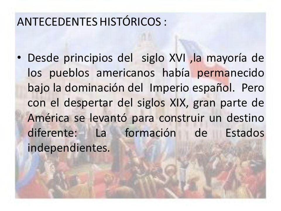 ANTECEDENTES HISTÓRICOS : Desde principios del siglo XVI,la mayoría de los pueblos americanos había permanecido bajo la dominación del Imperio español