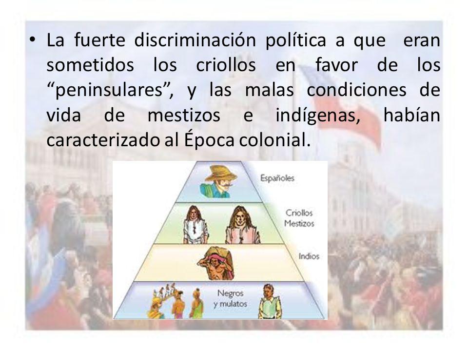 La fuerte discriminación política a que eran sometidos los criollos en favor de los peninsulares, y las malas condiciones de vida de mestizos e indíge