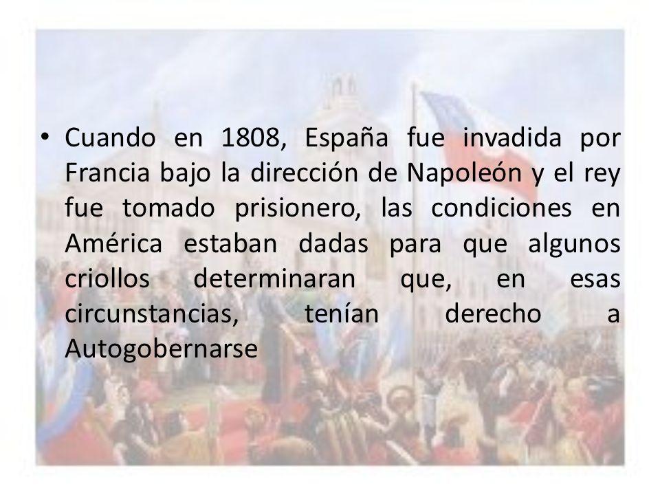 Cuando en 1808, España fue invadida por Francia bajo la dirección de Napoleón y el rey fue tomado prisionero, las condiciones en América estaban dadas